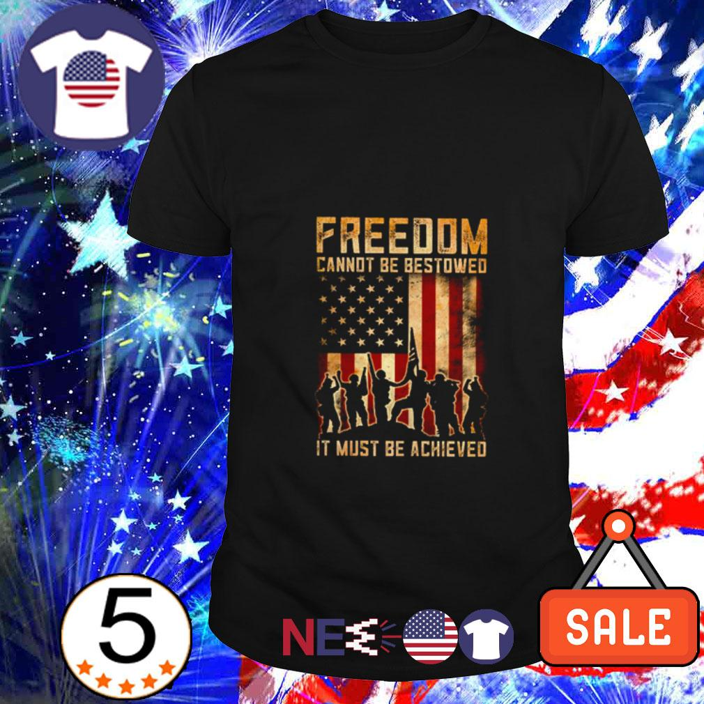 American flag freedom cannot be bestowed it must be achieved shirt