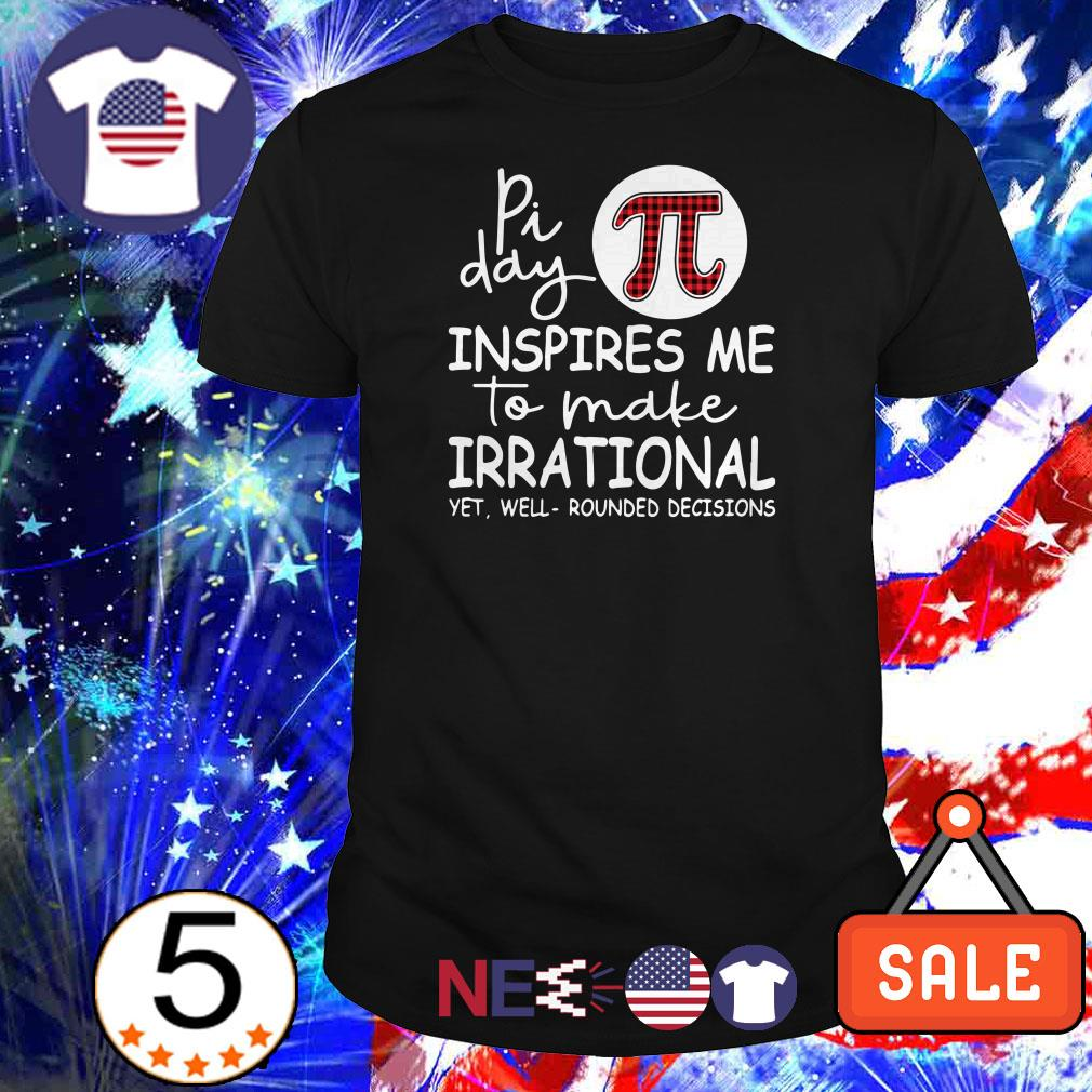 Pi day inspires me to make irrational yet well rounded decisions shirt