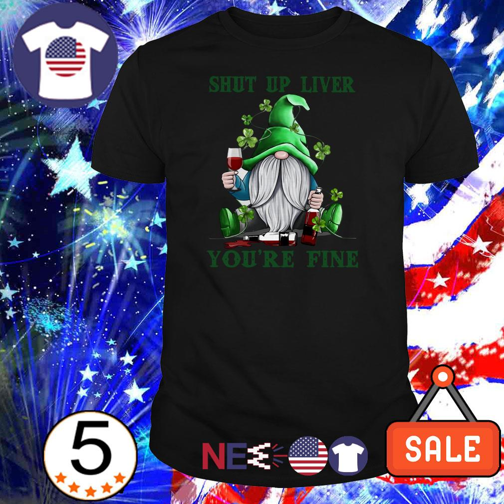 Gnome shut up liver you're fine St. Patricks day shirt