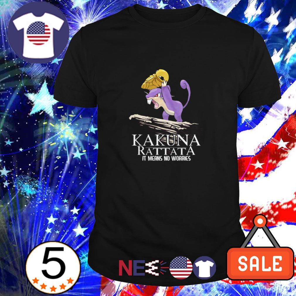 Kakuna Rattata It means no worries shirt