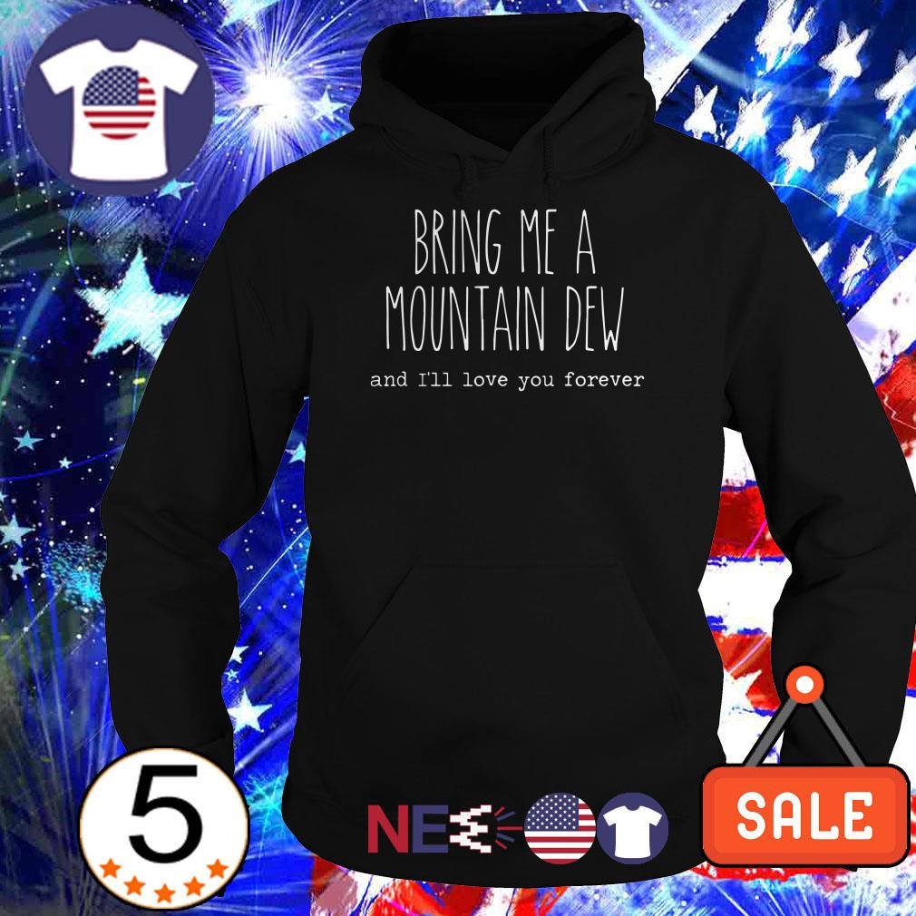 Bring me a Moutain Dew and I'll love you forever shirt