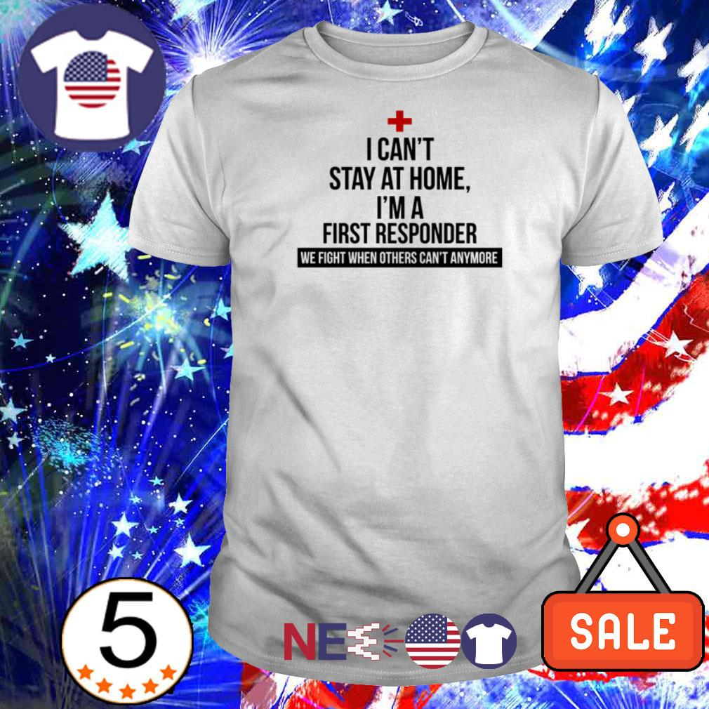 I can't stay at home I'm a First Responder we fight shirt