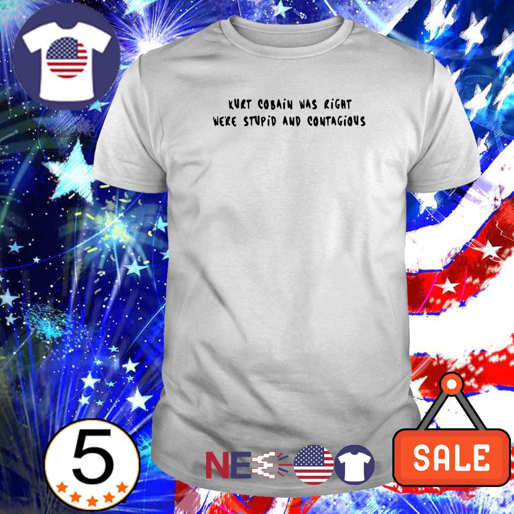Kurt Cobain was right we're stupid and contagious shirt