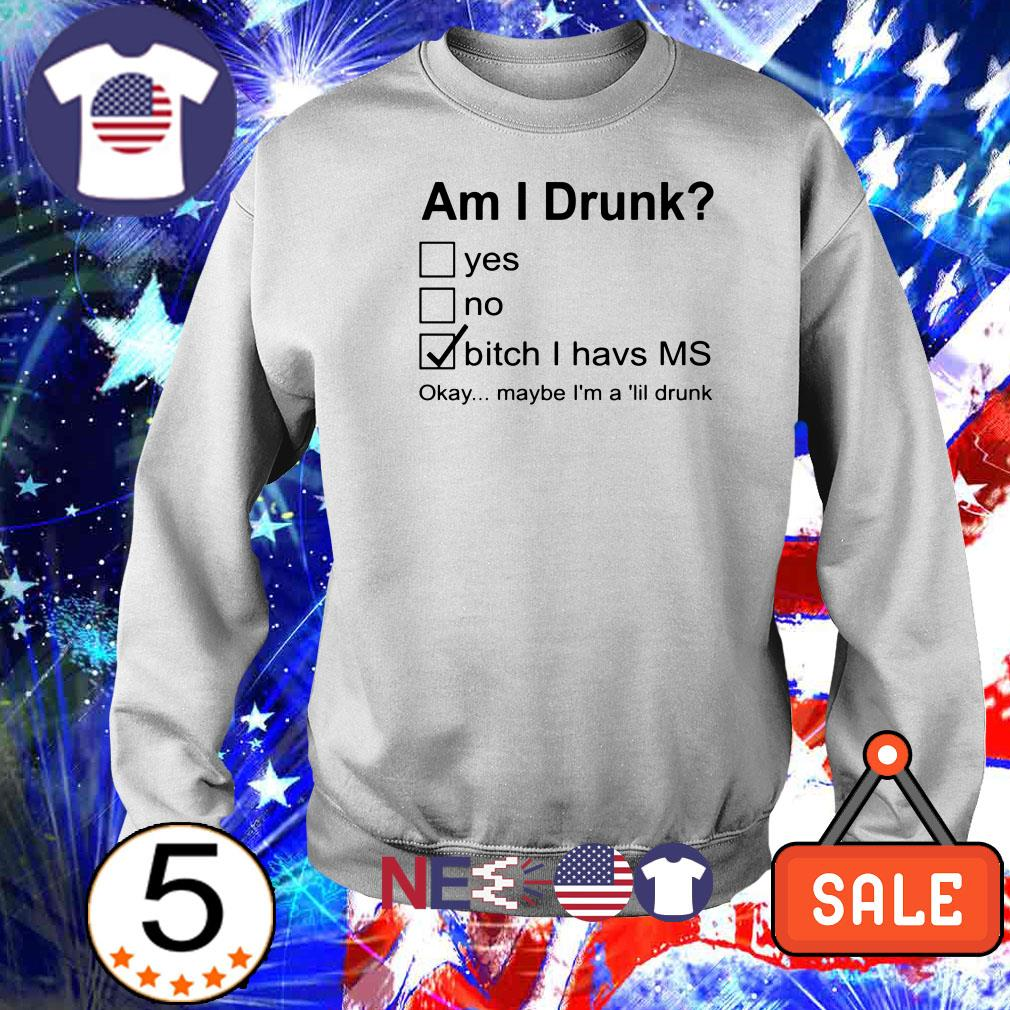 Am I drunk yes no bitch I have ms okay maybe I'm a lil drunk shirt