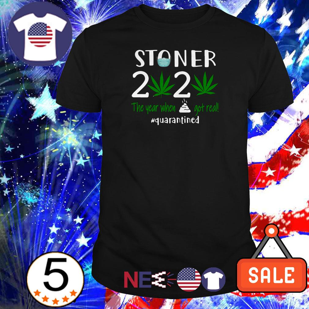 Stoner 2020 the year when shit got real #quarantined shirt