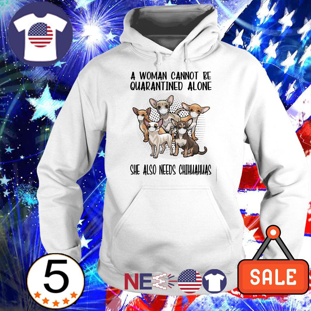 A woman cannot be quarantined alone she also needs Chihuahuas shirt