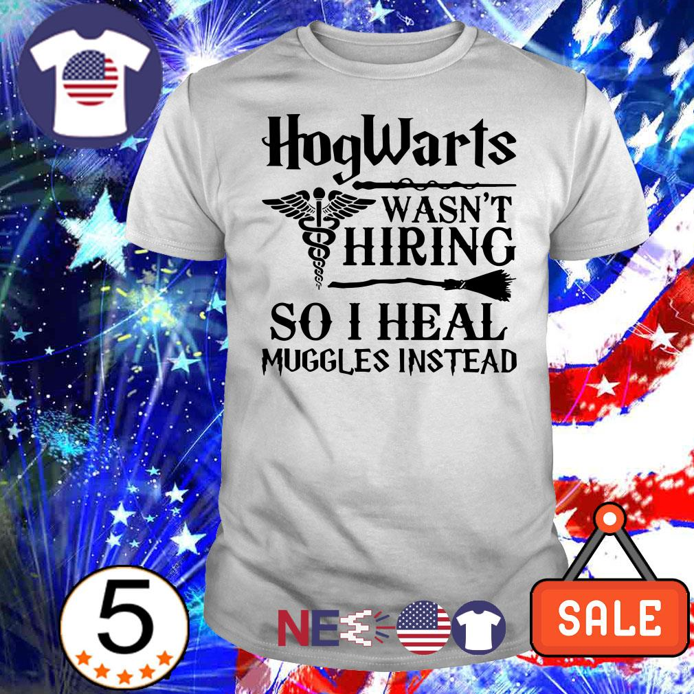 HogWarts wasn't hiring so I heal muggles instead shirt