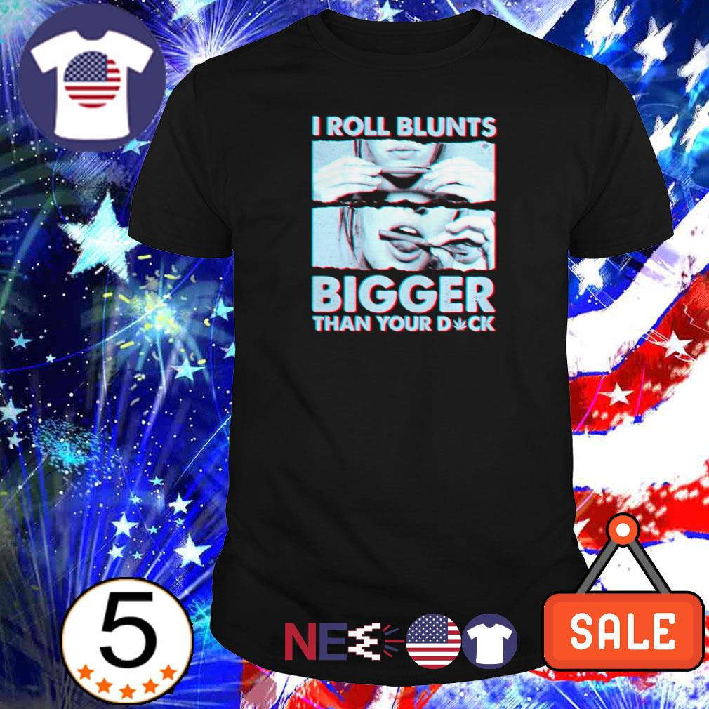 I roll blunts bigger than your dick shirt