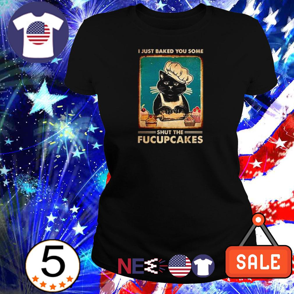 I just baked you some shut the fucupcakes shirt