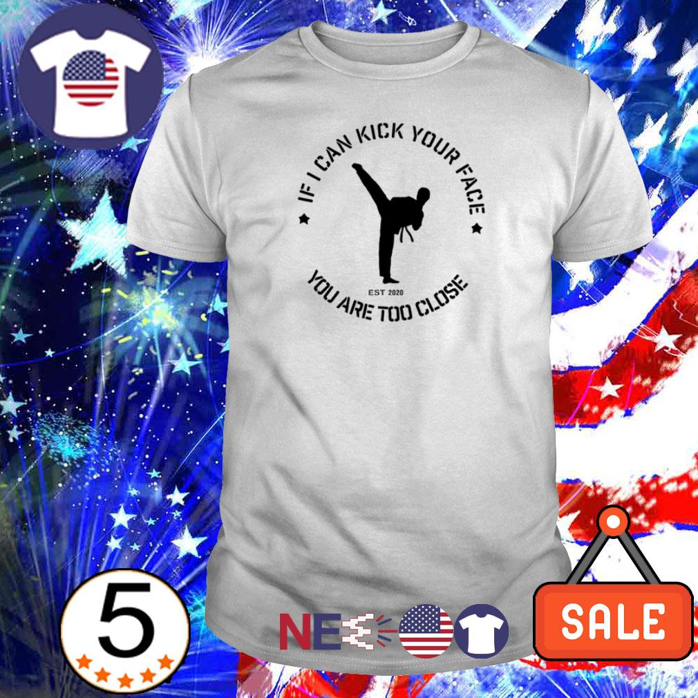 If I can kick your face you are too close shirt