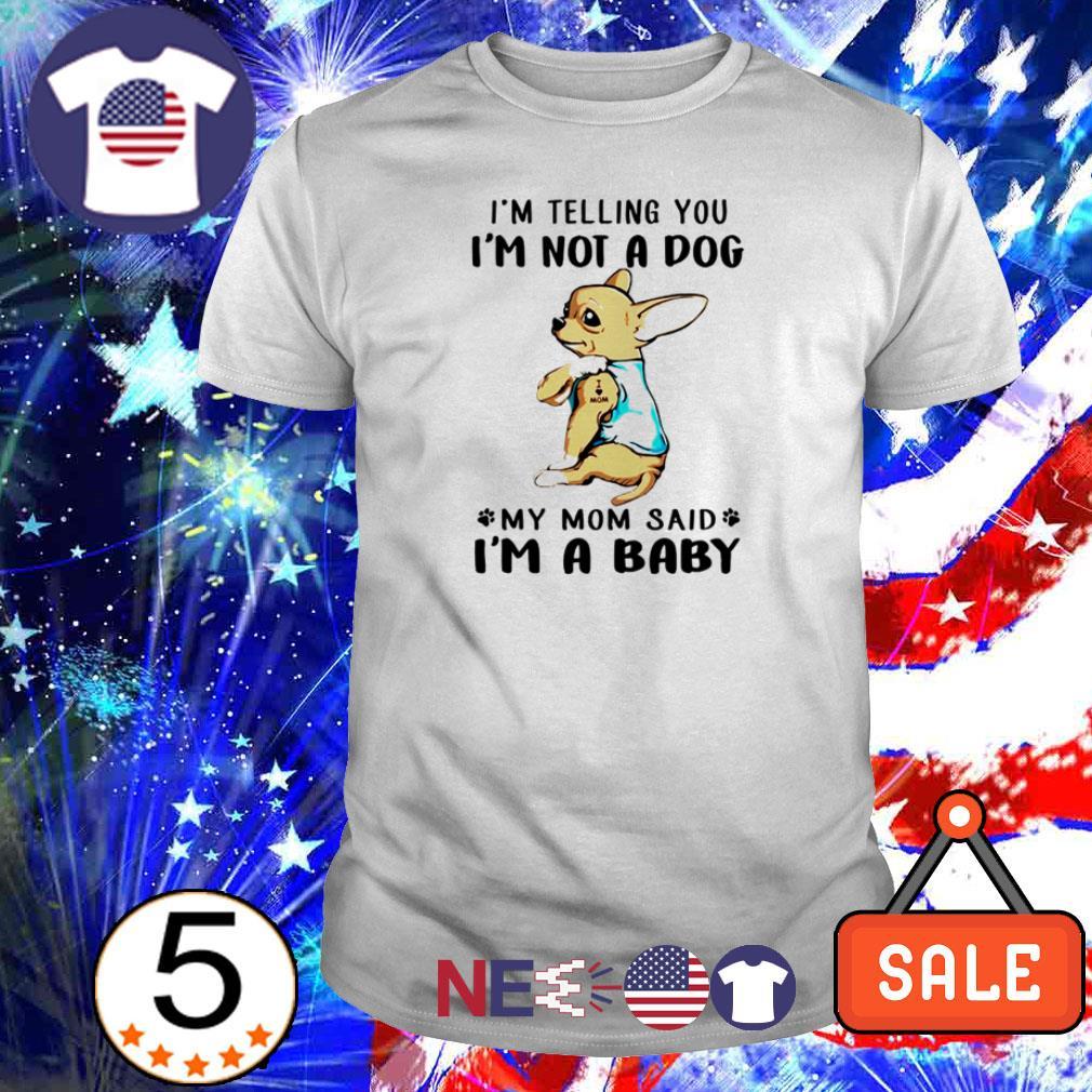 Chihuahua I'm telling you I'm not a dog my mod said I'm a baby shirt