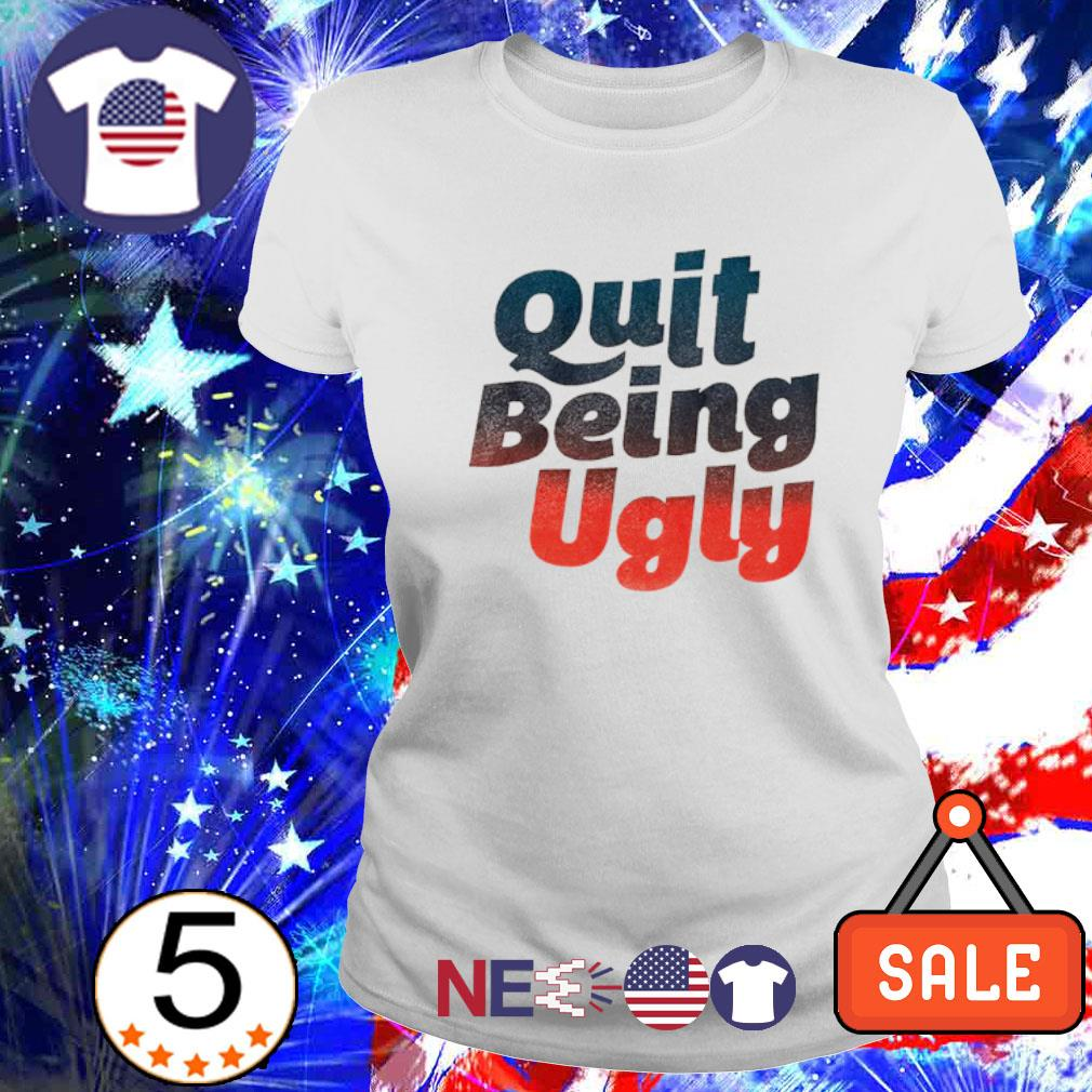 Quit being ugly s ladies tee