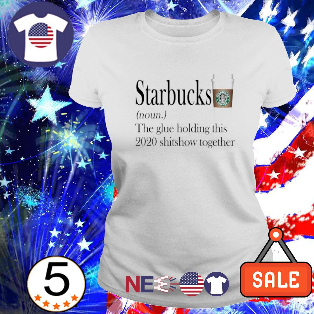 Starbucks the glue holding this 2020 shitshow together s ladies tee