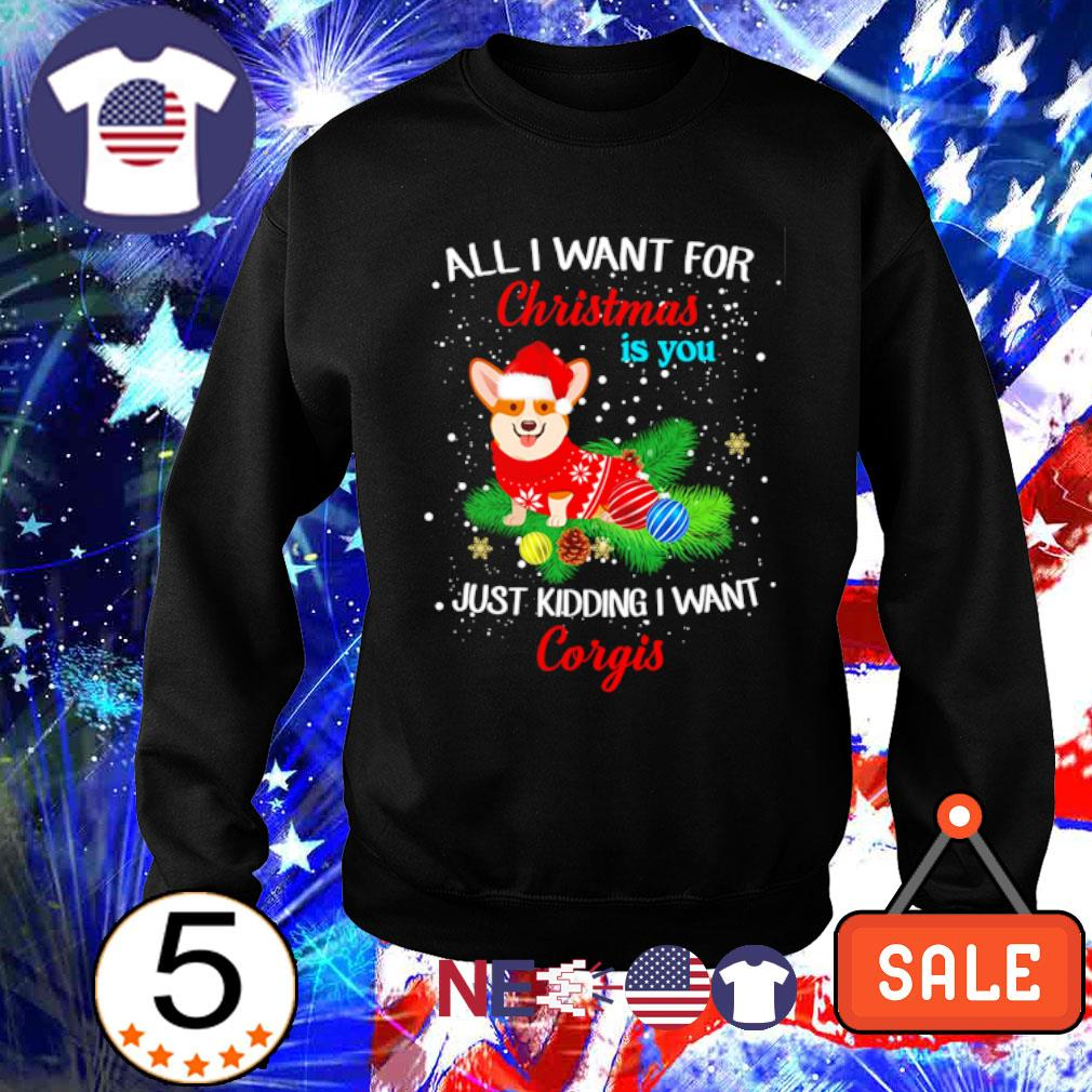 All I want for Christmas is you just kidding I want Corgis s sweater