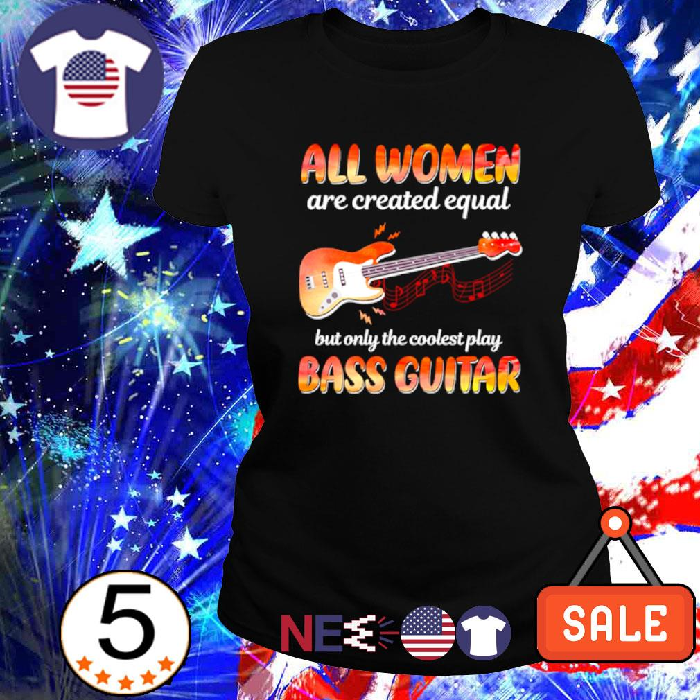 All women are created equal but only the coolest play bass guitar s ladies tee