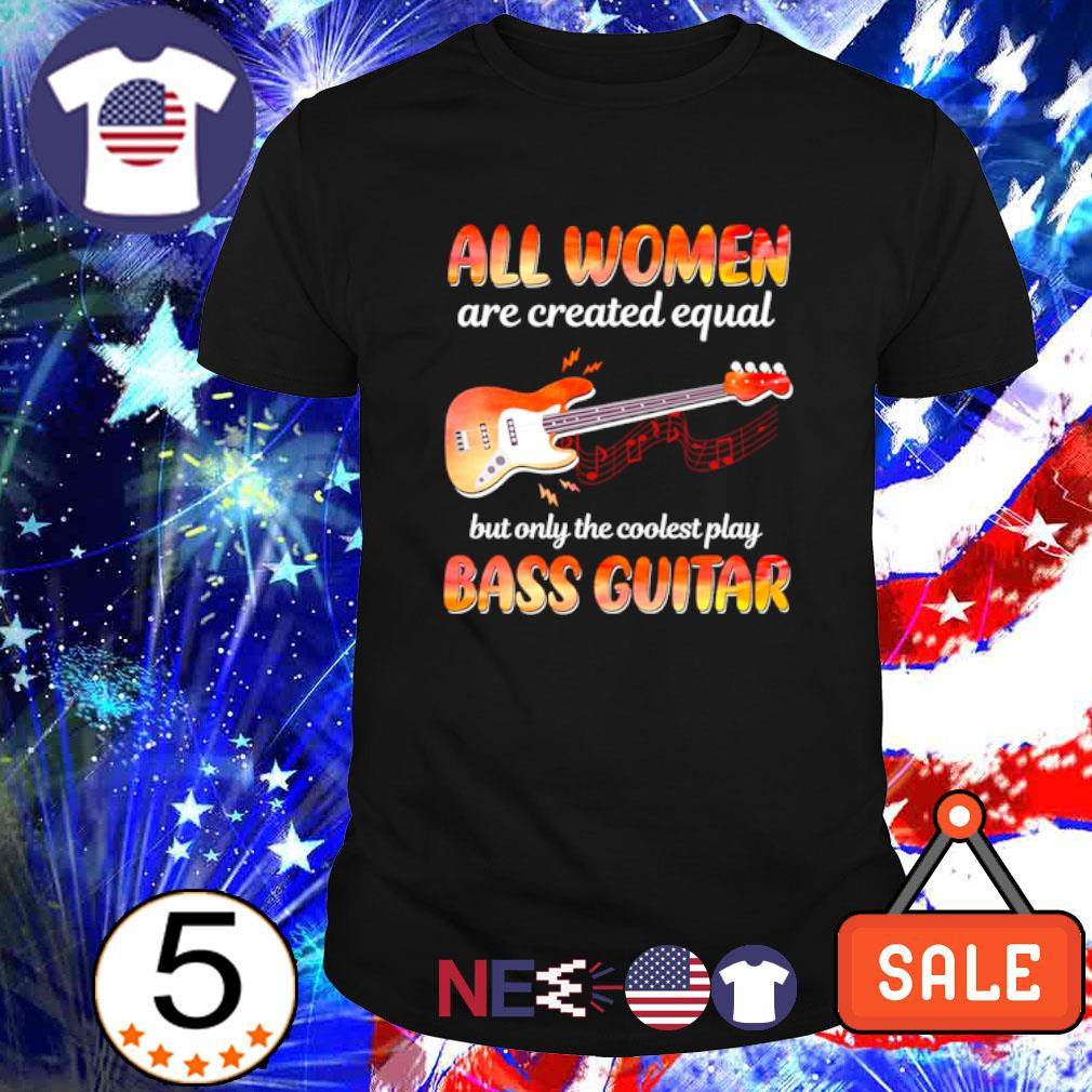 All women are created equal but only the coolest play bass guitar shirt