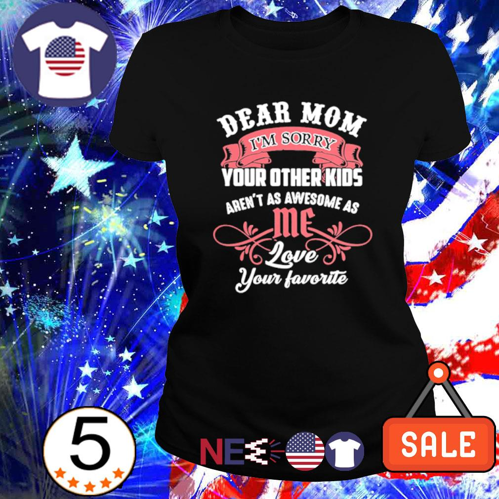 Dear Mom I'm sorry your other kids aren't as awesome as me s ladies tee