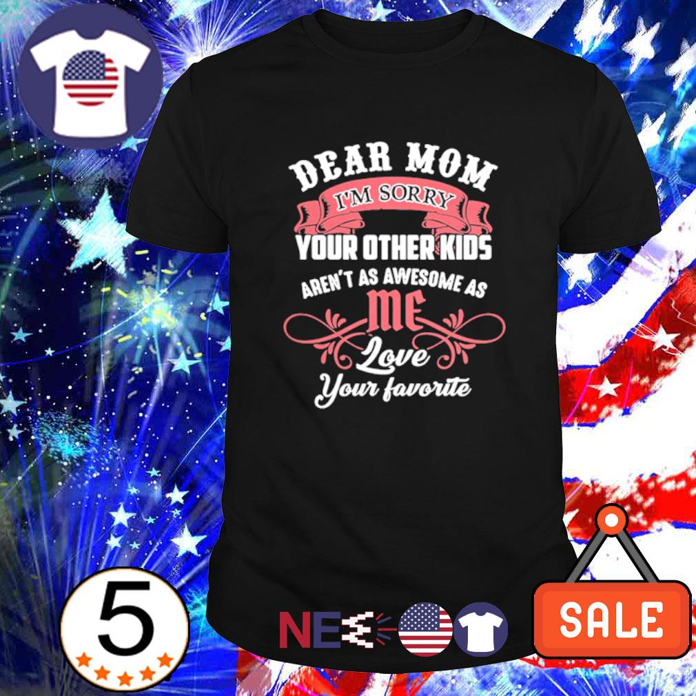Dear Mom I'm sorry your other kids aren't as awesome as me shirt