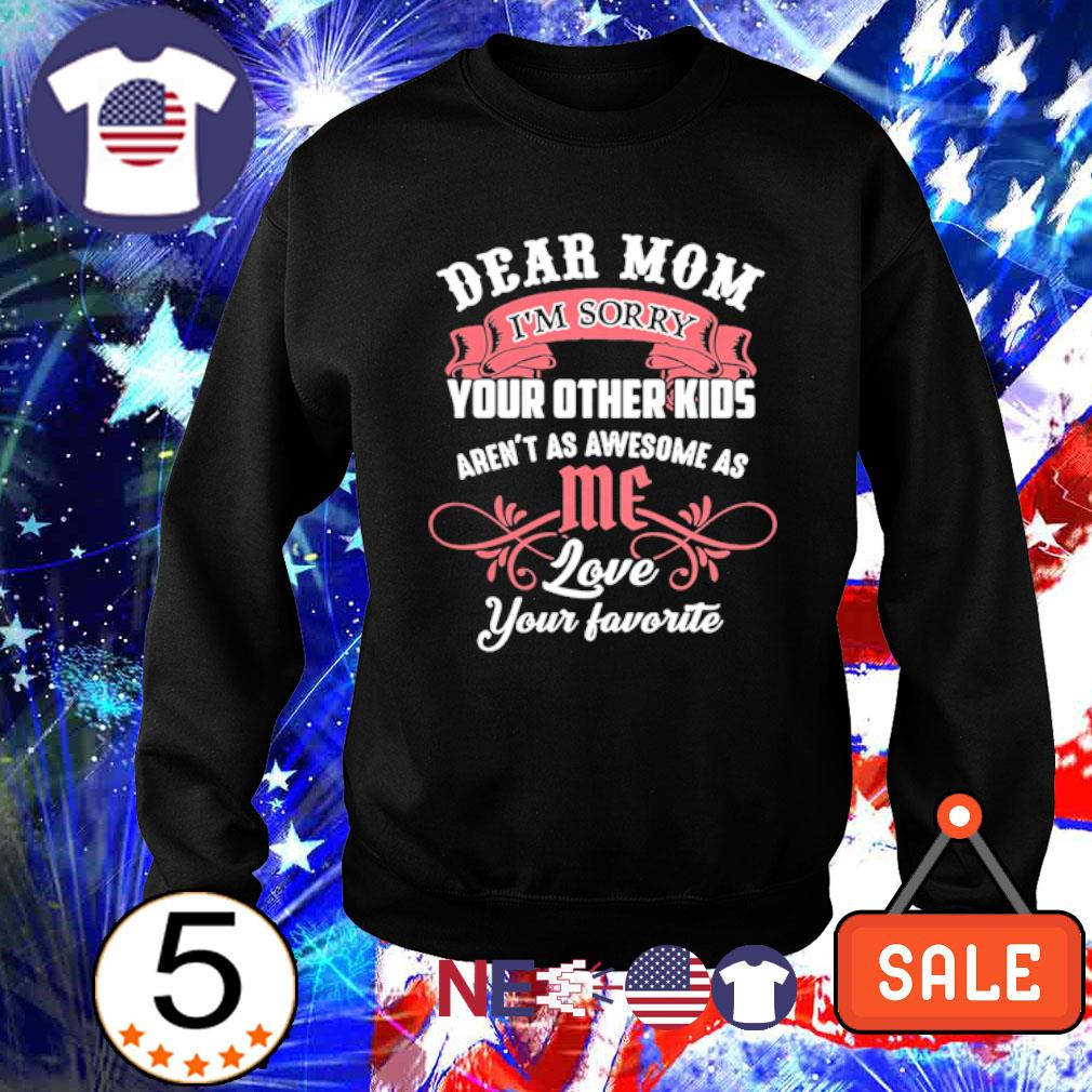 Dear Mom I'm sorry your other kids aren't as awesome as me s sweater