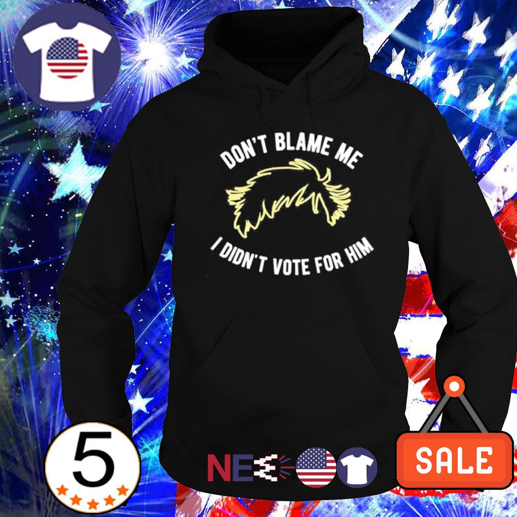Don't blame me I didn't vote for him s hoodie