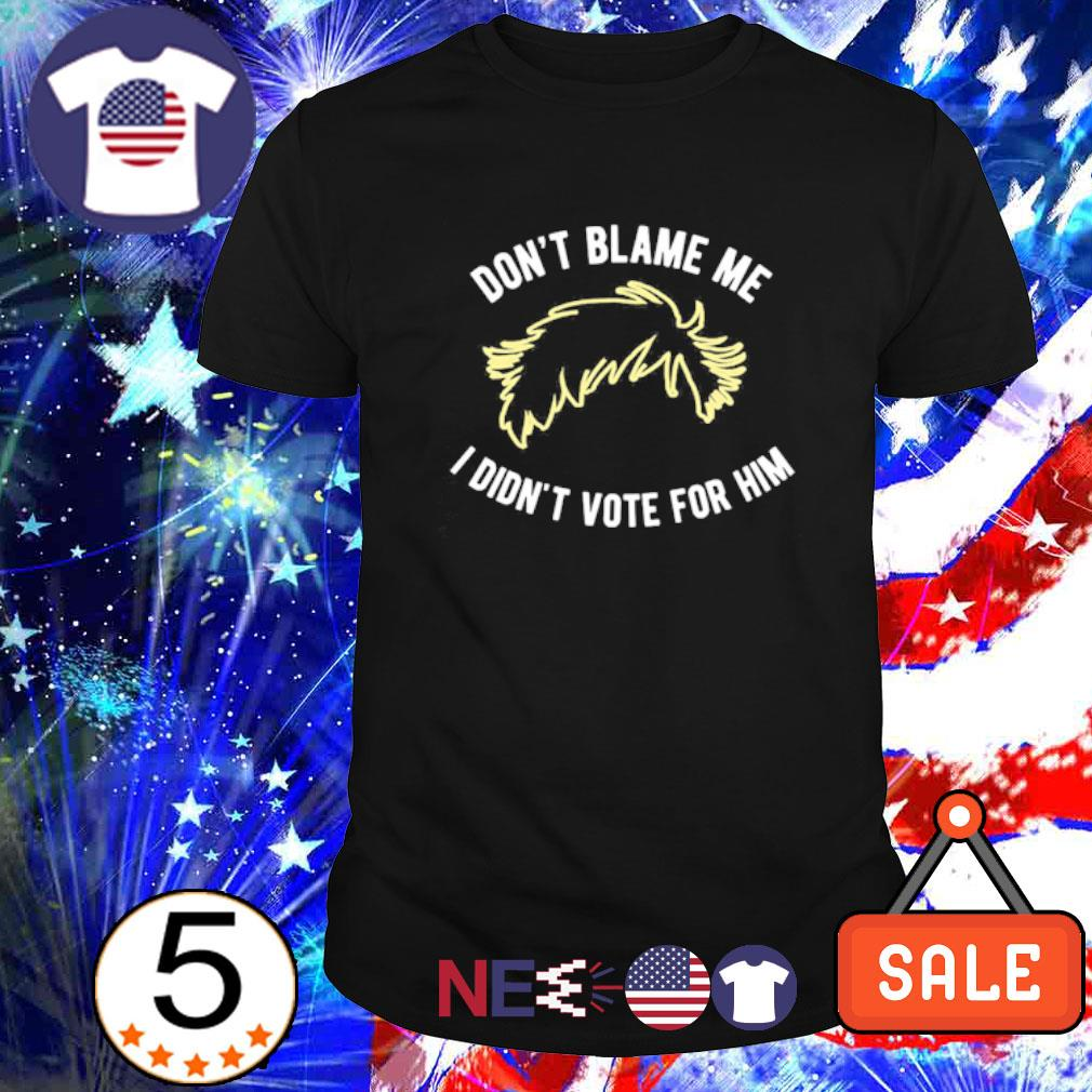 Don't blame me I didn't vote for him shirt