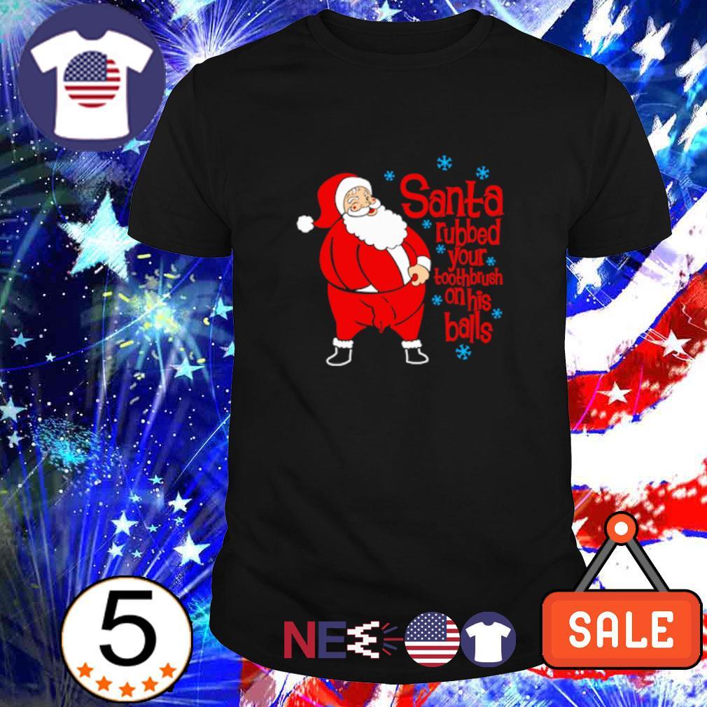 Santa rubbed your toothbrush on his balls Christmas shirt