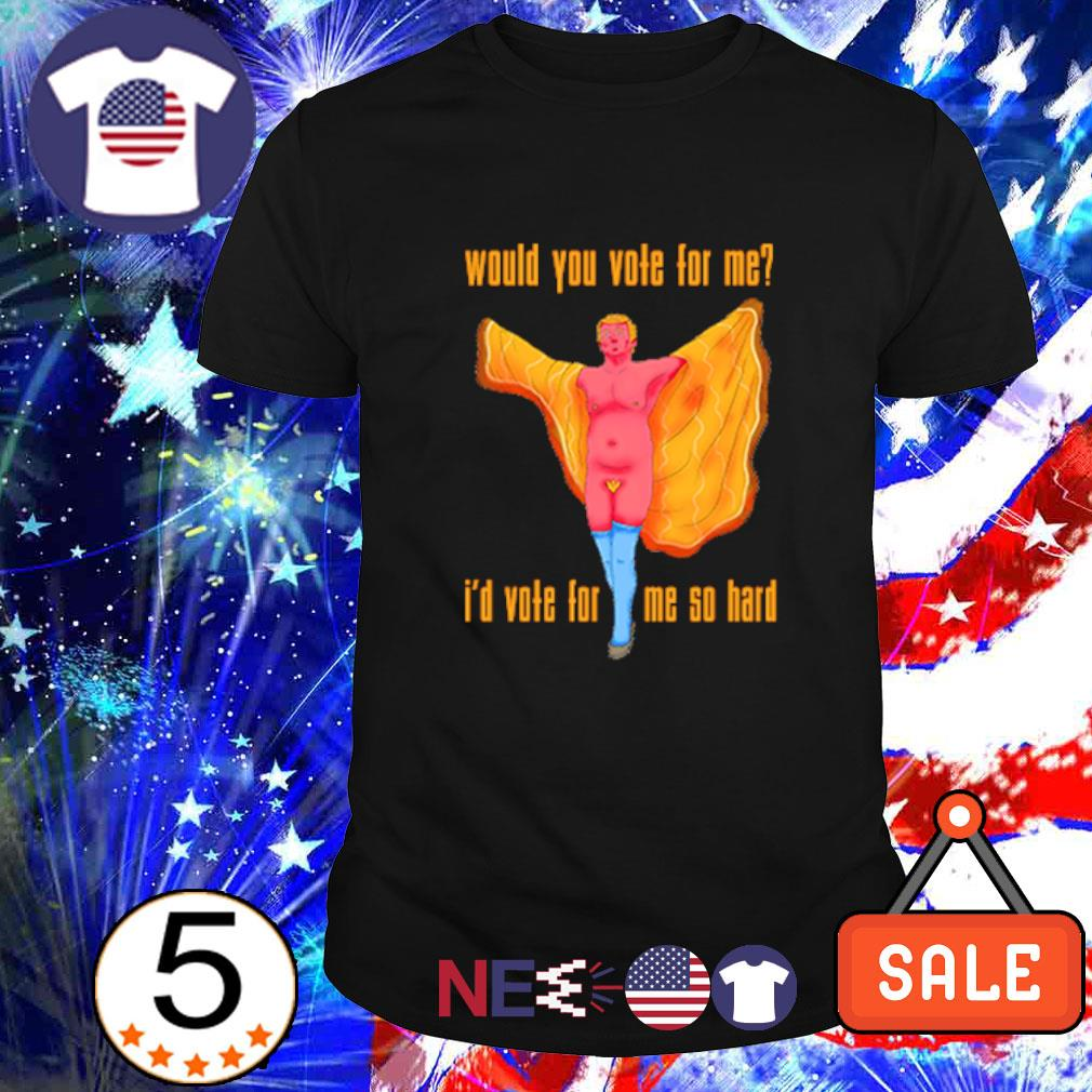 Trump would you vote for me I'd vote for me so hard shirt